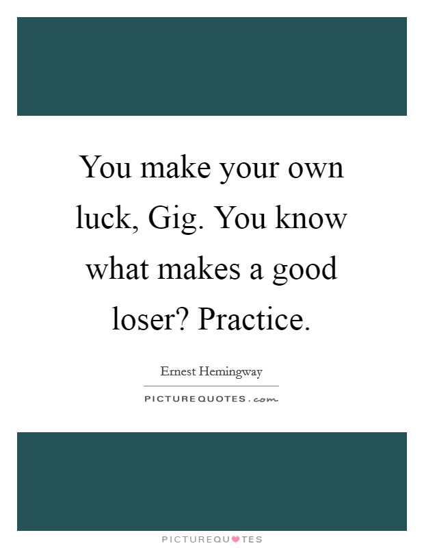 You make your own luck, Gig. You know what makes a good loser? Practice Picture Quote #1