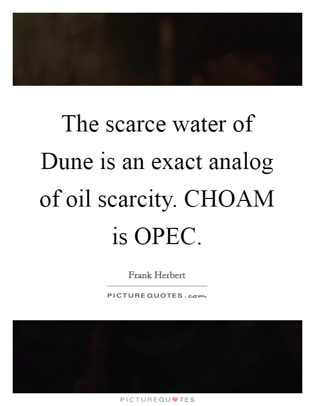 The scarce water of Dune is an exact analog of oil scarcity. CHOAM is OPEC Picture Quote #1
