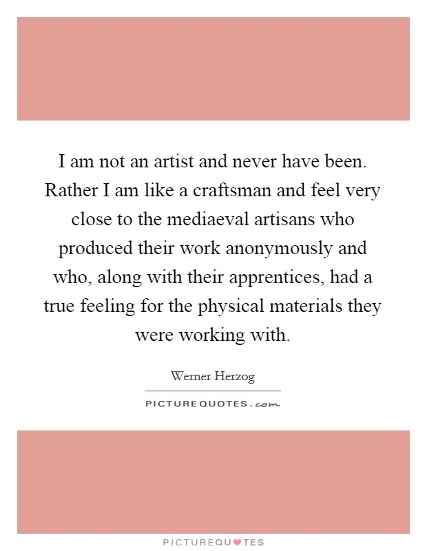 I am not an artist and never have been. Rather I am like a craftsman and feel very close to the mediaeval artisans who produced their work anonymously and who, along with their apprentices, had a true feeling for the physical materials they were working with Picture Quote #1