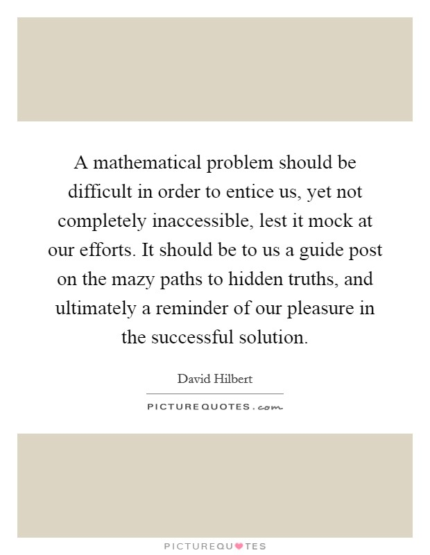 A mathematical problem should be difficult in order to entice us, yet not completely inaccessible, lest it mock at our efforts. It should be to us a guide post on the mazy paths to hidden truths, and ultimately a reminder of our pleasure in the successful solution Picture Quote #1