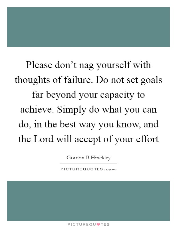 Please don't nag yourself with thoughts of failure. Do not set goals far beyond your capacity to achieve. Simply do what you can do, in the best way you know, and the Lord will accept of your effort Picture Quote #1