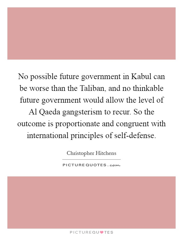 No possible future government in Kabul can be worse than the Taliban, and no thinkable future government would allow the level of Al Qaeda gangsterism to recur. So the outcome is proportionate and congruent with international principles of self-defense Picture Quote #1