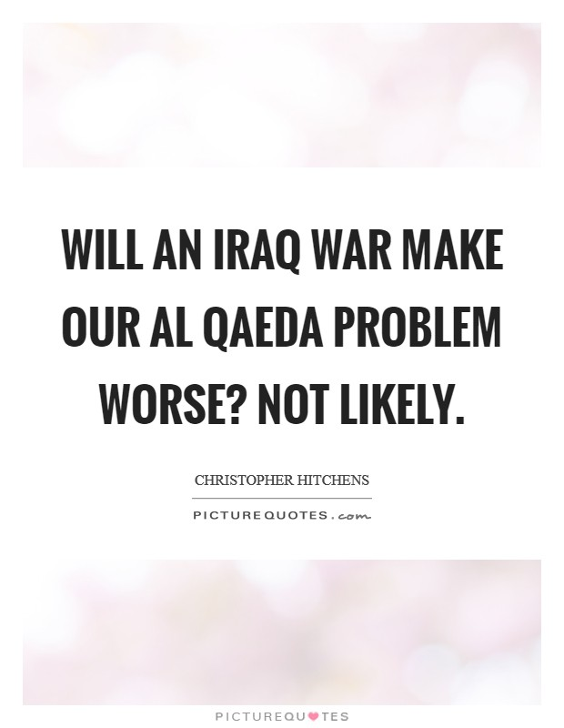 Will an Iraq war make our Al Qaeda problem worse? Not likely Picture Quote #1