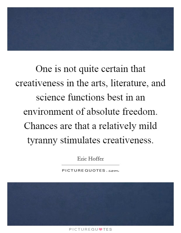 One is not quite certain that creativeness in the arts, literature, and science functions best in an environment of absolute freedom. Chances are that a relatively mild tyranny stimulates creativeness Picture Quote #1