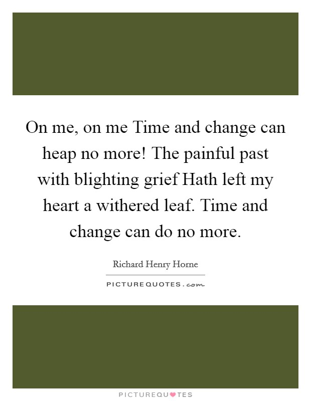 On me, on me Time and change can heap no more! The painful past with blighting grief Hath left my heart a withered leaf. Time and change can do no more Picture Quote #1