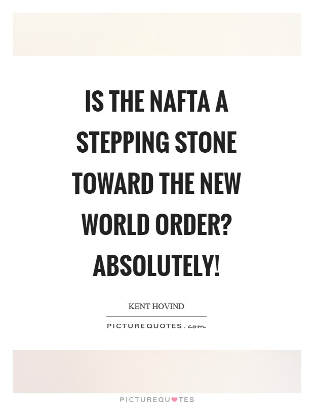 Is the NAFTA a stepping stone toward the New World Order? Absolutely! Picture Quote #1