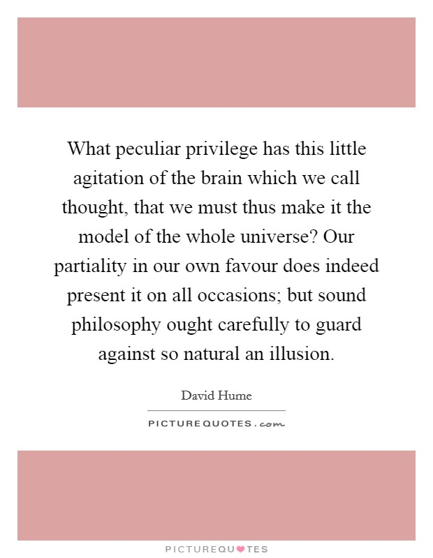 What peculiar privilege has this little agitation of the brain which we call thought, that we must thus make it the model of the whole universe? Our partiality in our own favour does indeed present it on all occasions; but sound philosophy ought carefully to guard against so natural an illusion Picture Quote #1