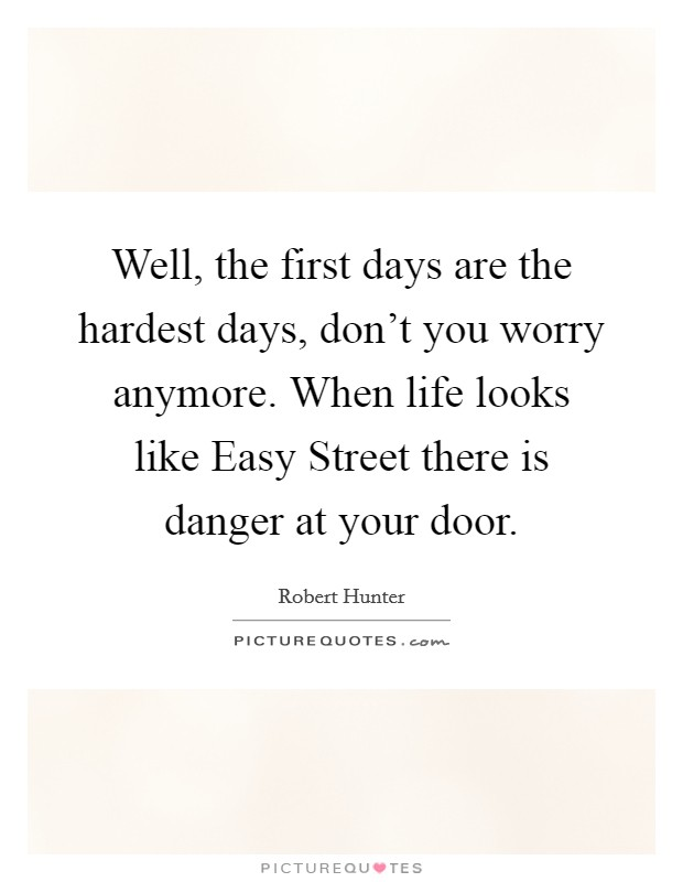 Well, the first days are the hardest days, don't you worry anymore. When life looks like Easy Street there is danger at your door Picture Quote #1