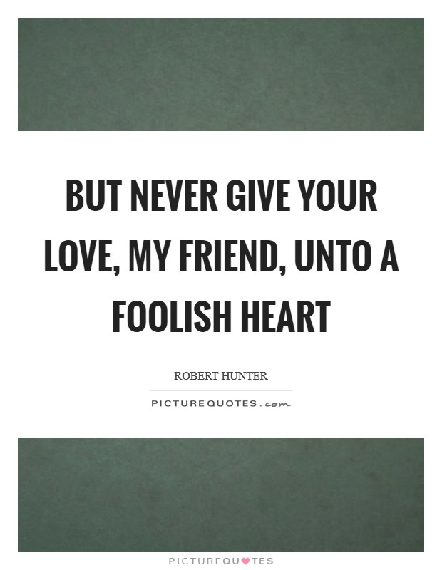 But never give your love, my friend, Unto a foolish heart Picture Quote #1