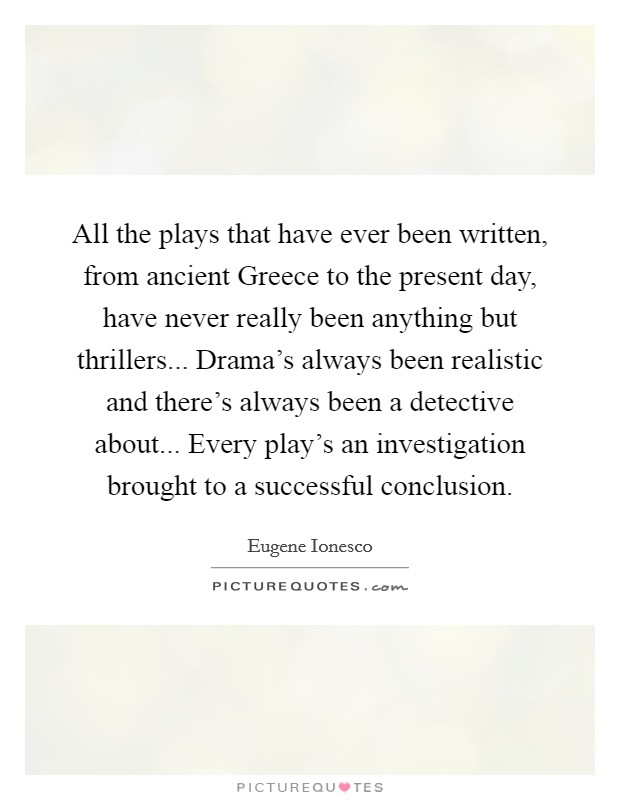 All the plays that have ever been written, from ancient Greece to the present day, have never really been anything but thrillers... Drama's always been realistic and there's always been a detective about... Every play's an investigation brought to a successful conclusion Picture Quote #1