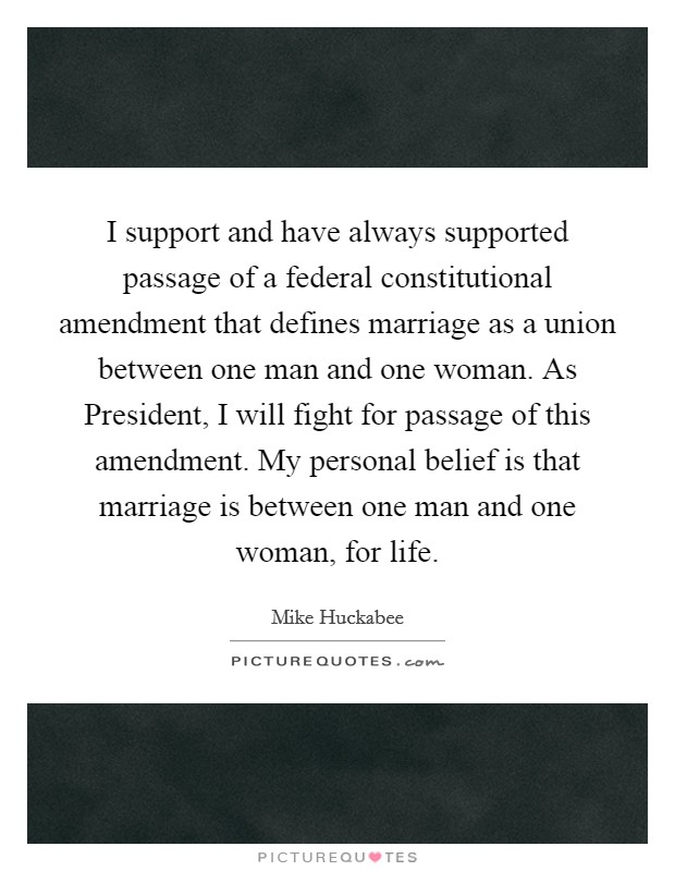 I support and have always supported passage of a federal constitutional amendment that defines marriage as a union between one man and one woman. As President, I will fight for passage of this amendment. My personal belief is that marriage is between one man and one woman, for life Picture Quote #1