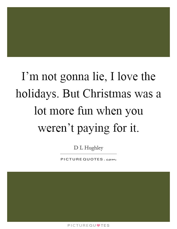 I'm not gonna lie, I love the holidays. But Christmas was a lot more fun when you weren't paying for it Picture Quote #1