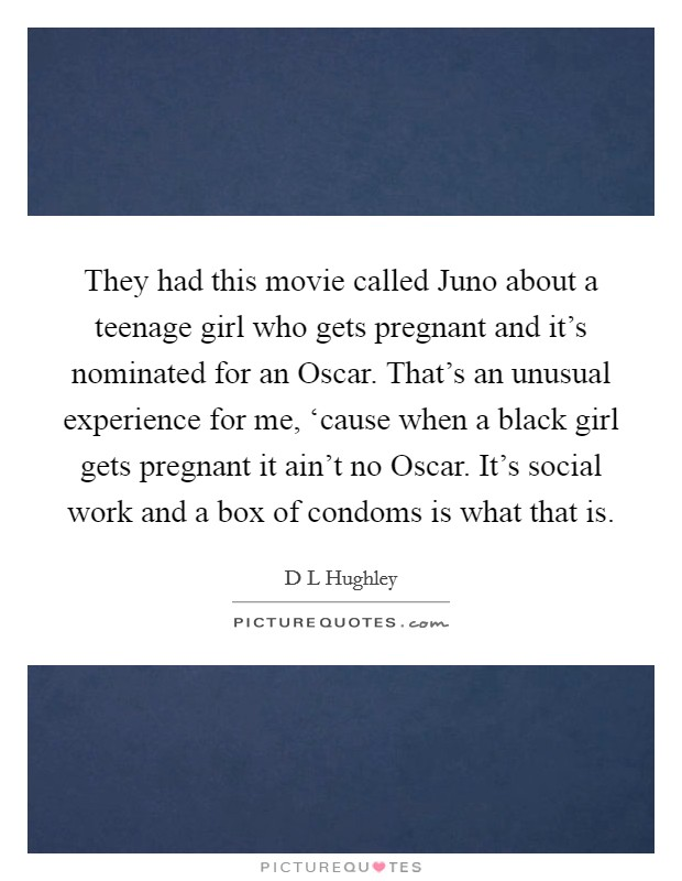 They had this movie called Juno about a teenage girl who gets pregnant and it's nominated for an Oscar. That's an unusual experience for me, 'cause when a black girl gets pregnant it ain't no Oscar. It's social work and a box of condoms is what that is Picture Quote #1