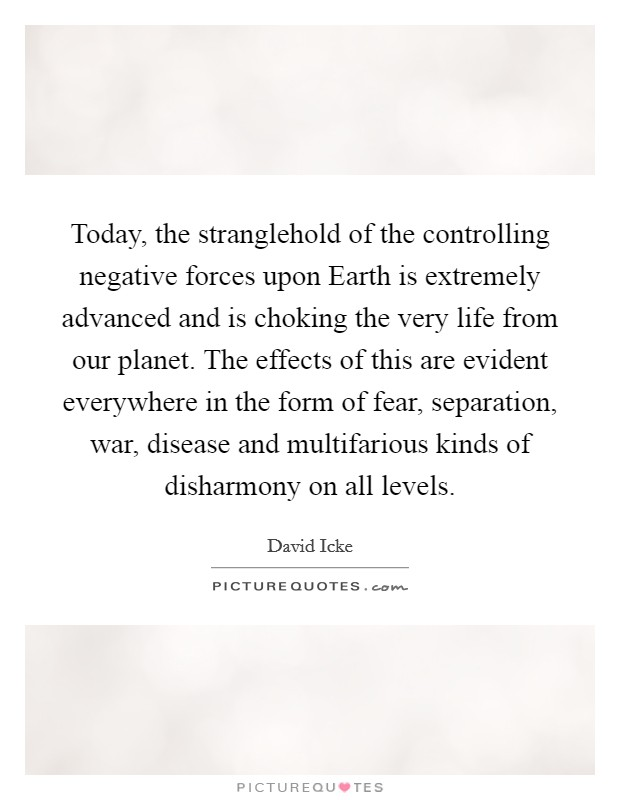Today, the stranglehold of the controlling negative forces upon Earth is extremely advanced and is choking the very life from our planet. The effects of this are evident everywhere in the form of fear, separation, war, disease and multifarious kinds of disharmony on all levels Picture Quote #1