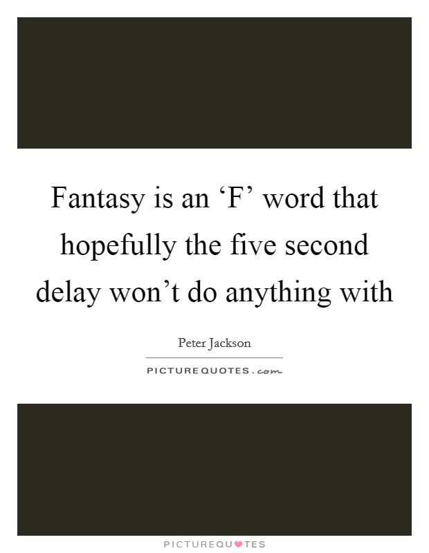 Fantasy is an 'F' word that hopefully the five second delay won't do anything with Picture Quote #1
