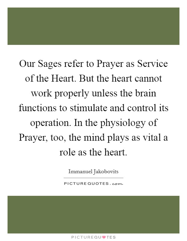 Our Sages refer to Prayer as Service of the Heart. But the heart cannot work properly unless the brain functions to stimulate and control its operation. In the physiology of Prayer, too, the mind plays as vital a role as the heart Picture Quote #1