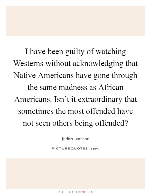I have been guilty of watching Westerns without acknowledging that Native Americans have gone through the same madness as African Americans. Isn't it extraordinary that sometimes the most offended have not seen others being offended? Picture Quote #1