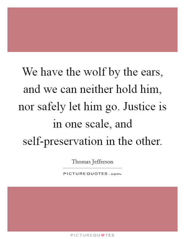 We have the wolf by the ears, and we can neither hold him, nor safely let him go. Justice is in one scale, and self-preservation in the other Picture Quote #1