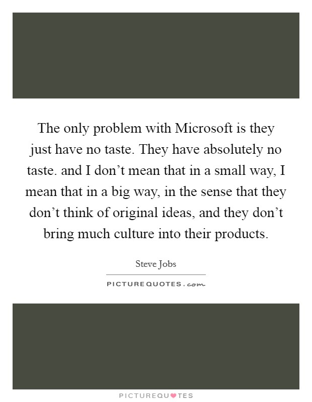 The only problem with Microsoft is they just have no taste. They have absolutely no taste. and I don't mean that in a small way, I mean that in a big way, in the sense that they don't think of original ideas, and they don't bring much culture into their products Picture Quote #1