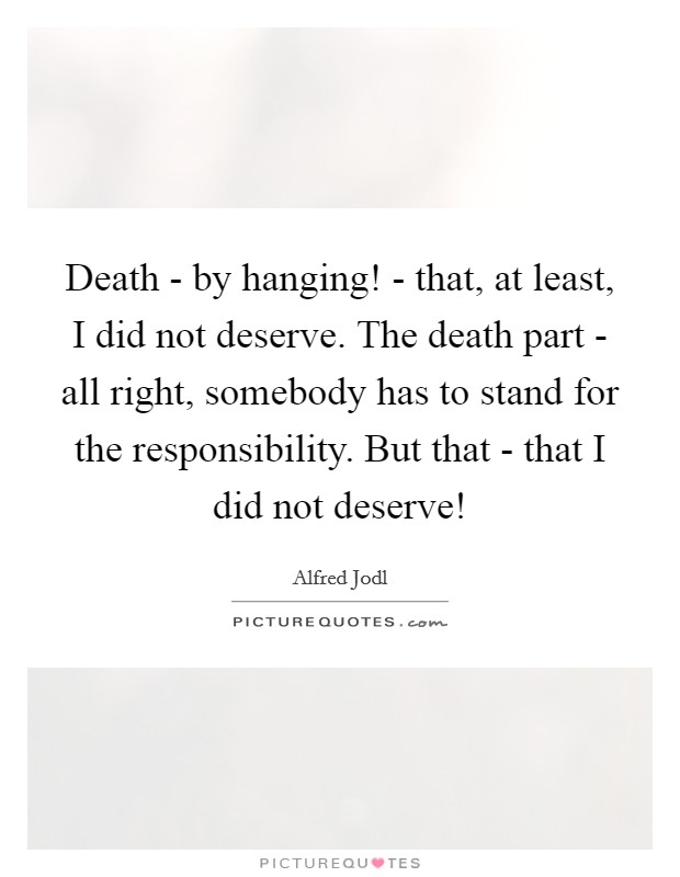 Death - by hanging! - that, at least, I did not deserve. The death part - all right, somebody has to stand for the responsibility. But that - that I did not deserve! Picture Quote #1