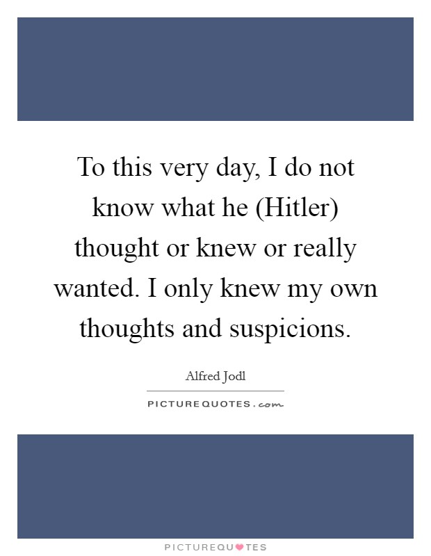 To this very day, I do not know what he (Hitler) thought or knew or really wanted. I only knew my own thoughts and suspicions Picture Quote #1