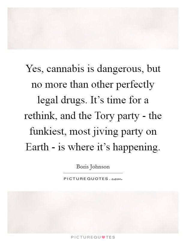 Yes, cannabis is dangerous, but no more than other perfectly legal drugs. It's time for a rethink, and the Tory party - the funkiest, most jiving party on Earth - is where it's happening Picture Quote #1
