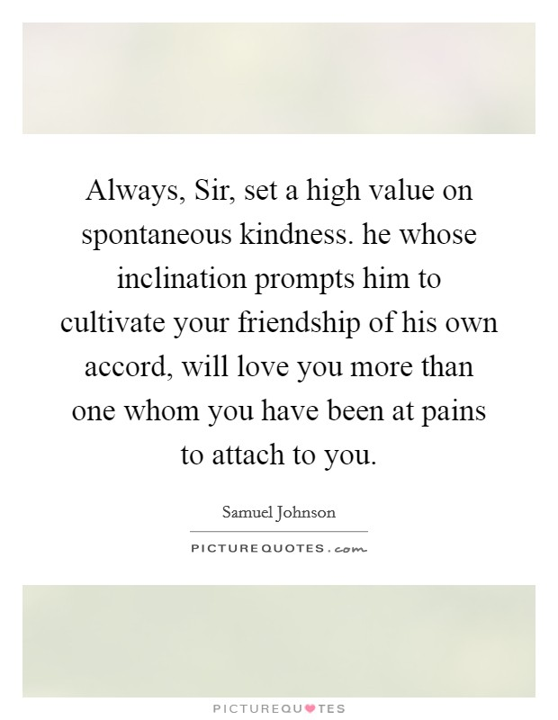 Always, Sir, set a high value on spontaneous kindness. he whose inclination prompts him to cultivate your friendship of his own accord, will love you more than one whom you have been at pains to attach to you Picture Quote #1