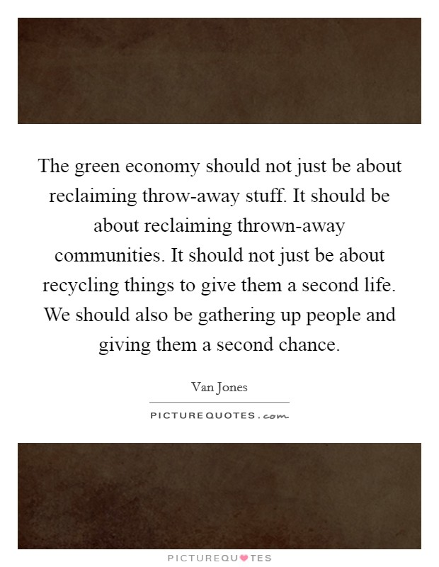 The green economy should not just be about reclaiming throw-away stuff. It should be about reclaiming thrown-away communities. It should not just be about recycling things to give them a second life. We should also be gathering up people and giving them a second chance Picture Quote #1