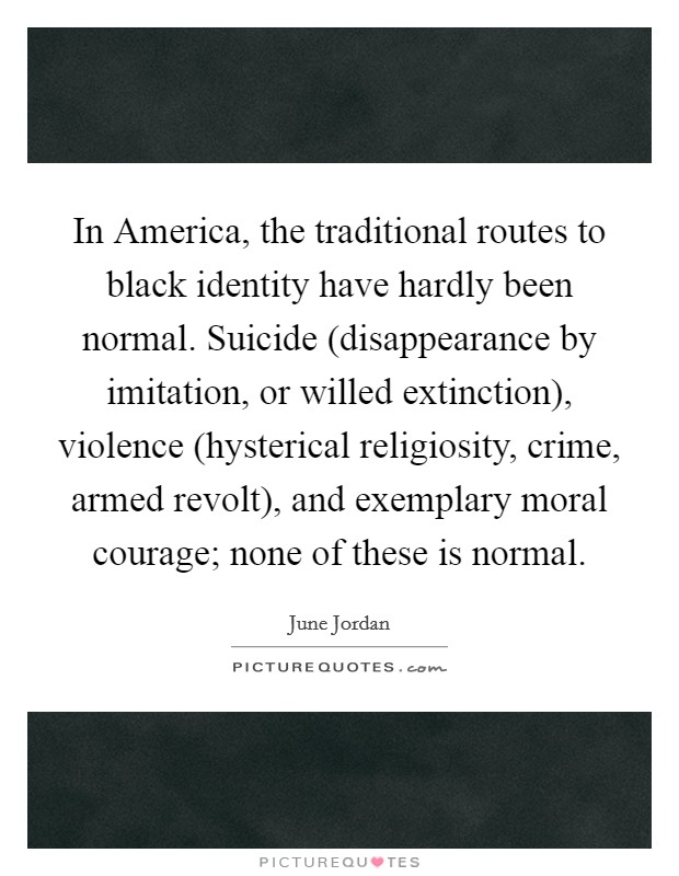 In America, the traditional routes to black identity have hardly been normal. Suicide (disappearance by imitation, or willed extinction), violence (hysterical religiosity, crime, armed revolt), and exemplary moral courage; none of these is normal Picture Quote #1