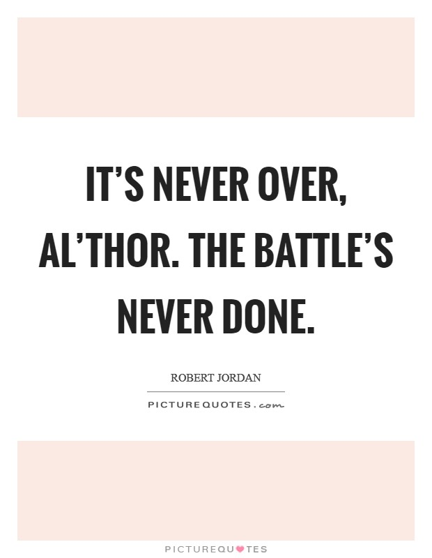 It's never over, al'Thor. The battle's never done Picture Quote #1