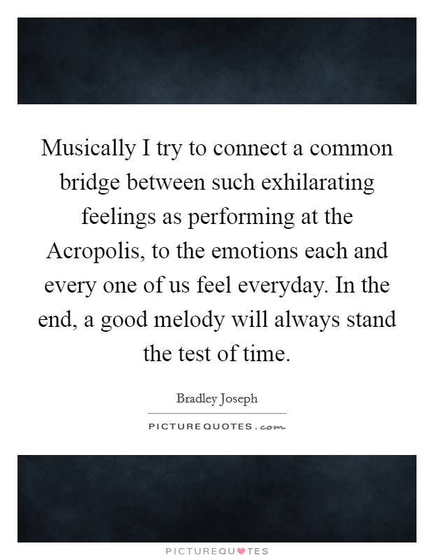 Musically I try to connect a common bridge between such exhilarating feelings as performing at the Acropolis, to the emotions each and every one of us feel everyday. In the end, a good melody will always stand the test of time Picture Quote #1