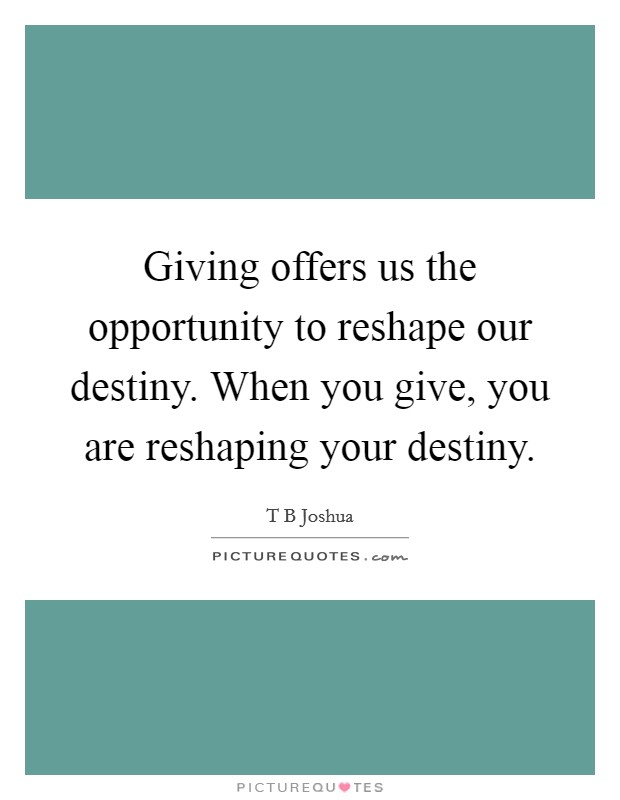 Giving offers us the opportunity to reshape our destiny. When you give, you are reshaping your destiny Picture Quote #1