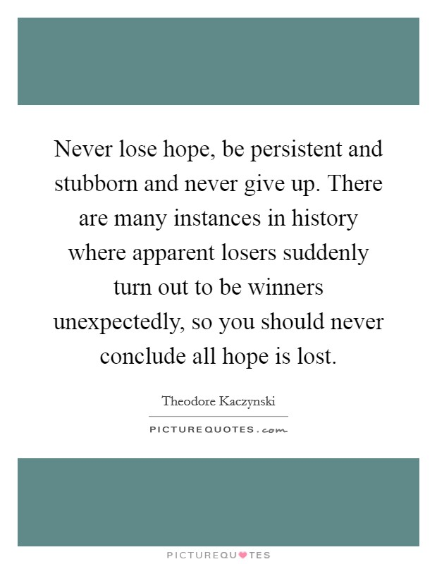 Never lose hope, be persistent and stubborn and never give up. There are many instances in history where apparent losers suddenly turn out to be winners unexpectedly, so you should never conclude all hope is lost Picture Quote #1