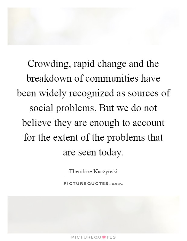 Crowding, rapid change and the breakdown of communities have been widely recognized as sources of social problems. But we do not believe they are enough to account for the extent of the problems that are seen today Picture Quote #1