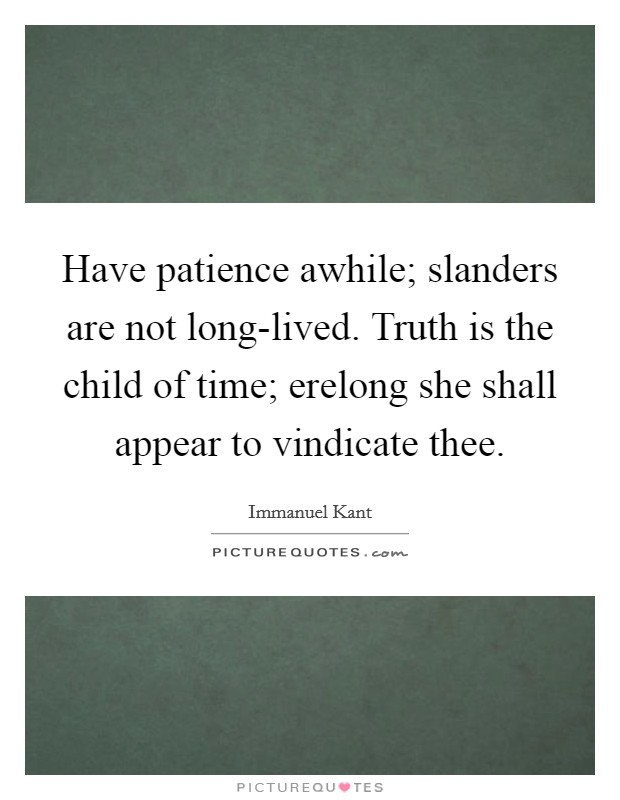 Have patience awhile; slanders are not long-lived. Truth is the child of time; erelong she shall appear to vindicate thee Picture Quote #1
