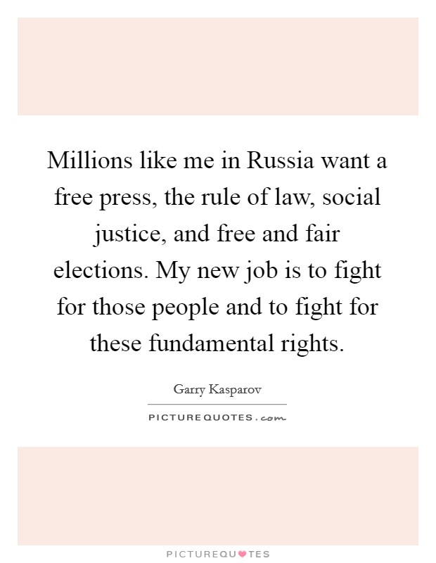 Millions like me in Russia want a free press, the rule of law, social justice, and free and fair elections. My new job is to fight for those people and to fight for these fundamental rights Picture Quote #1