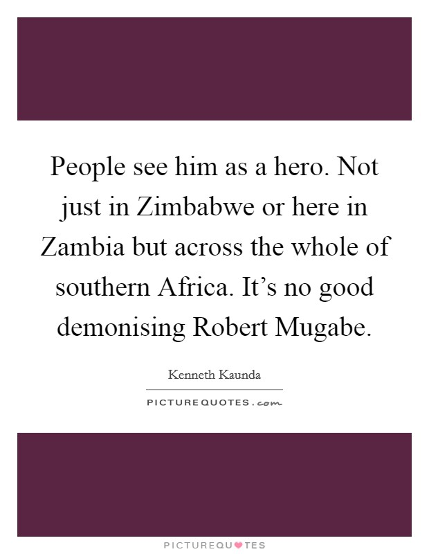 People see him as a hero. Not just in Zimbabwe or here in Zambia but across the whole of southern Africa. It's no good demonising Robert Mugabe Picture Quote #1