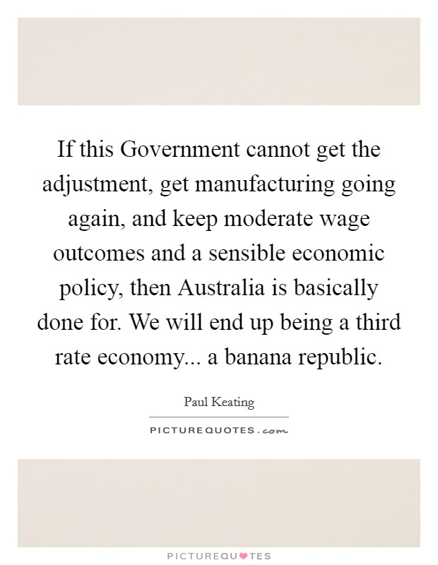 If this Government cannot get the adjustment, get manufacturing going again, and keep moderate wage outcomes and a sensible economic policy, then Australia is basically done for. We will end up being a third rate economy... a banana republic Picture Quote #1