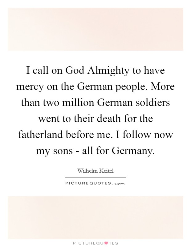 I call on God Almighty to have mercy on the German people. More than two million German soldiers went to their death for the fatherland before me. I follow now my sons - all for Germany Picture Quote #1