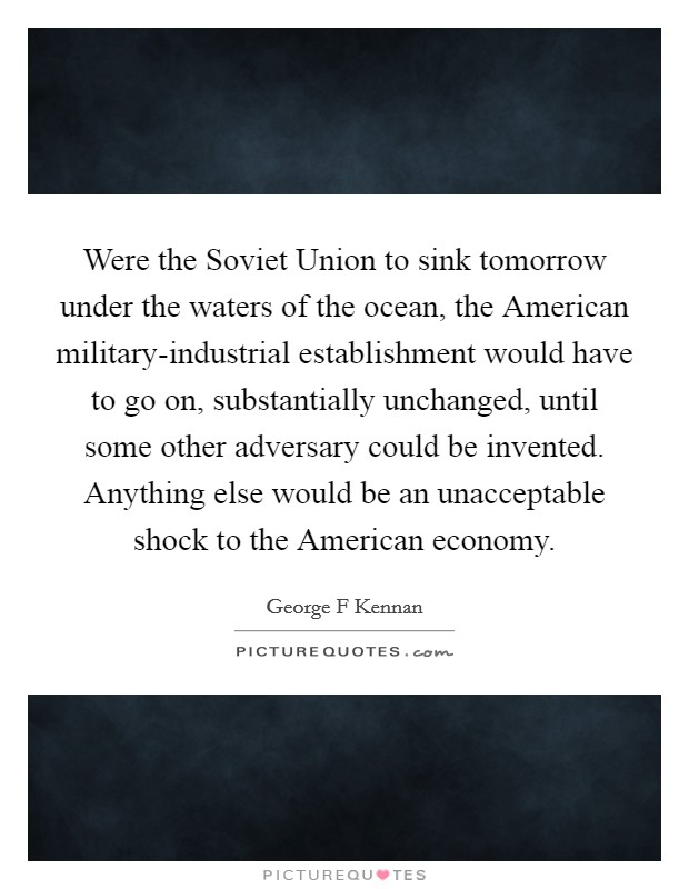 Were the Soviet Union to sink tomorrow under the waters of the ocean, the American military-industrial establishment would have to go on, substantially unchanged, until some other adversary could be invented. Anything else would be an unacceptable shock to the American economy Picture Quote #1
