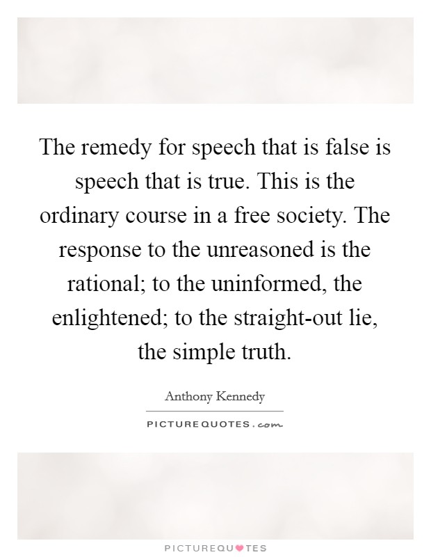 The remedy for speech that is false is speech that is true. This is the ordinary course in a free society. The response to the unreasoned is the rational; to the uninformed, the enlightened; to the straight-out lie, the simple truth Picture Quote #1