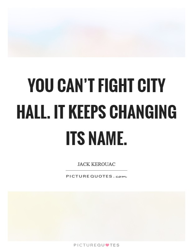 You can't fight City Hall. It keeps changing its name Picture Quote #1