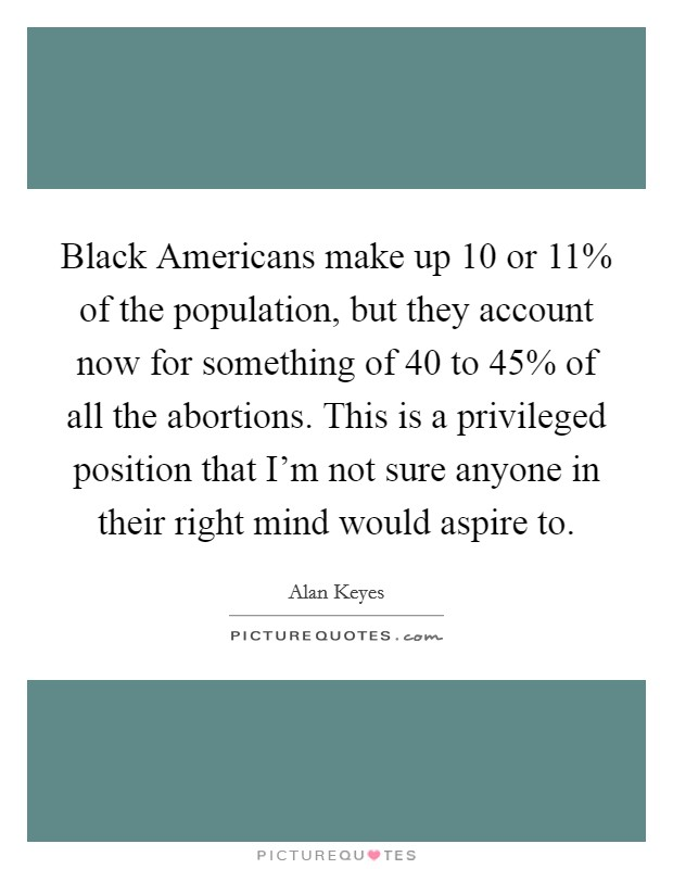 Black Americans make up 10 or 11% of the population, but they account now for something of 40 to 45% of all the abortions. This is a privileged position that I'm not sure anyone in their right mind would aspire to Picture Quote #1