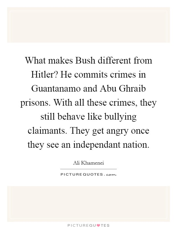 What makes Bush different from Hitler? He commits crimes in Guantanamo and Abu Ghraib prisons. With all these crimes, they still behave like bullying claimants. They get angry once they see an independant nation Picture Quote #1