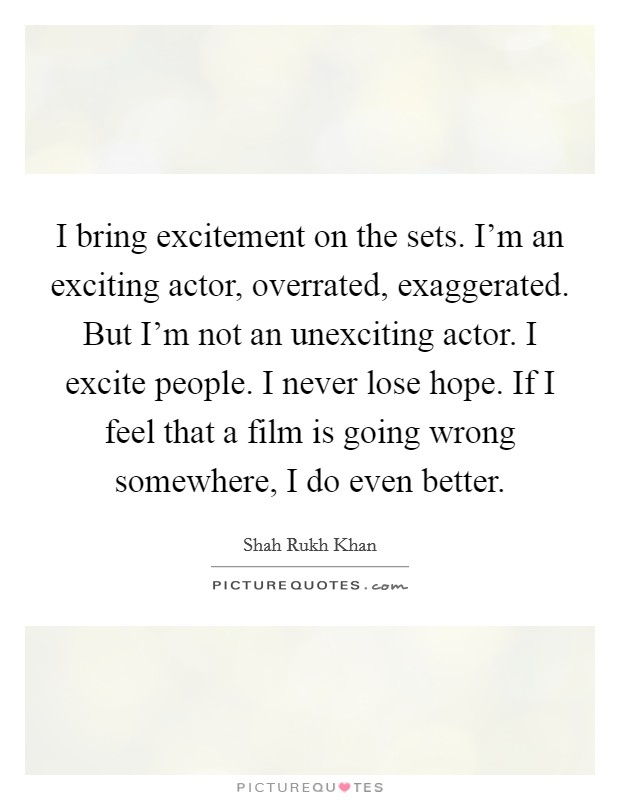 I bring excitement on the sets. I'm an exciting actor, overrated, exaggerated. But I'm not an unexciting actor. I excite people. I never lose hope. If I feel that a film is going wrong somewhere, I do even better Picture Quote #1