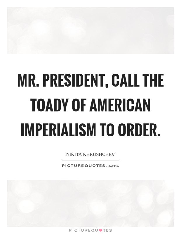 Mr. President, call the toady of American imperialism to order Picture Quote #1