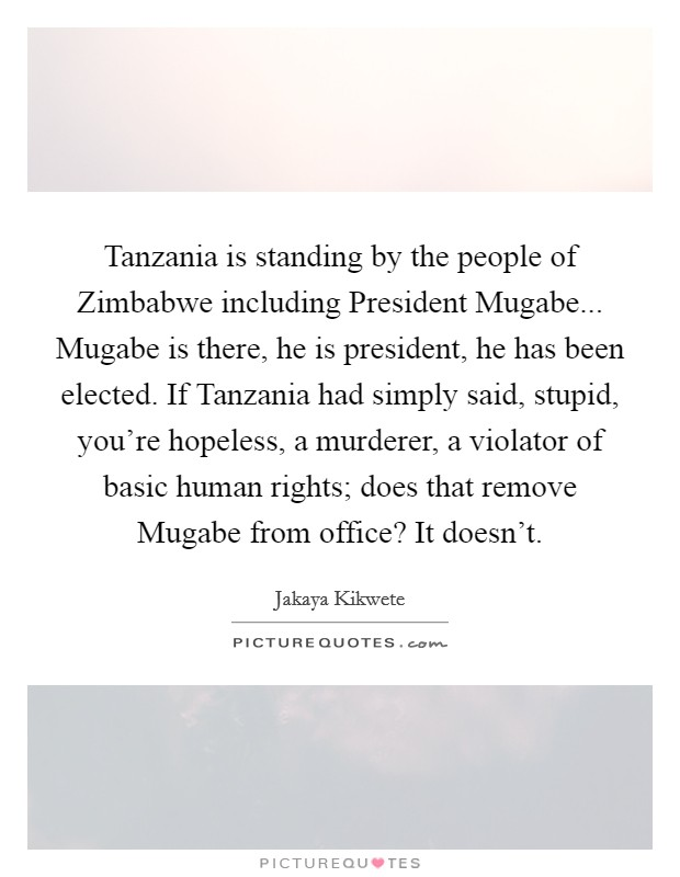 Tanzania is standing by the people of Zimbabwe including President Mugabe... Mugabe is there, he is president, he has been elected. If Tanzania had simply said, stupid, you're hopeless, a murderer, a violator of basic human rights; does that remove Mugabe from office? It doesn't Picture Quote #1