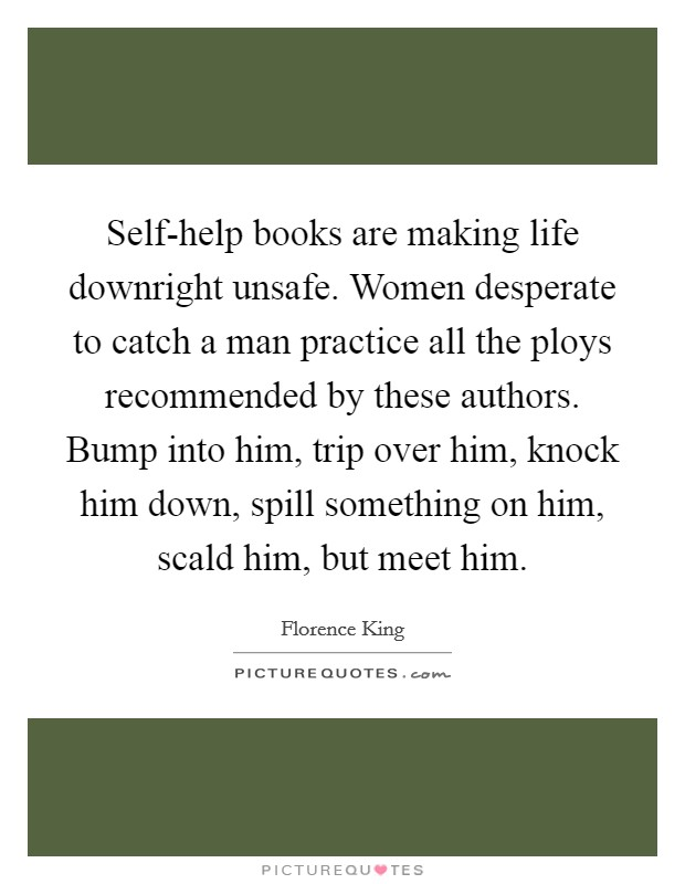 Self-help books are making life downright unsafe. Women desperate to catch a man practice all the ploys recommended by these authors. Bump into him, trip over him, knock him down, spill something on him, scald him, but meet him Picture Quote #1