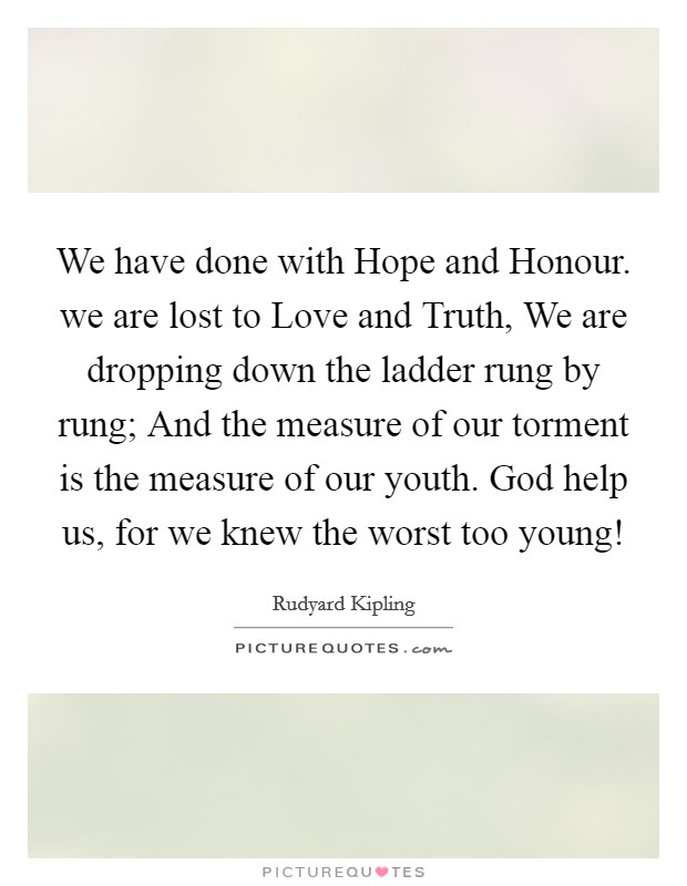 We have done with Hope and Honour. we are lost to Love and Truth, We are dropping down the ladder rung by rung; And the measure of our torment is the measure of our youth. God help us, for we knew the worst too young! Picture Quote #1