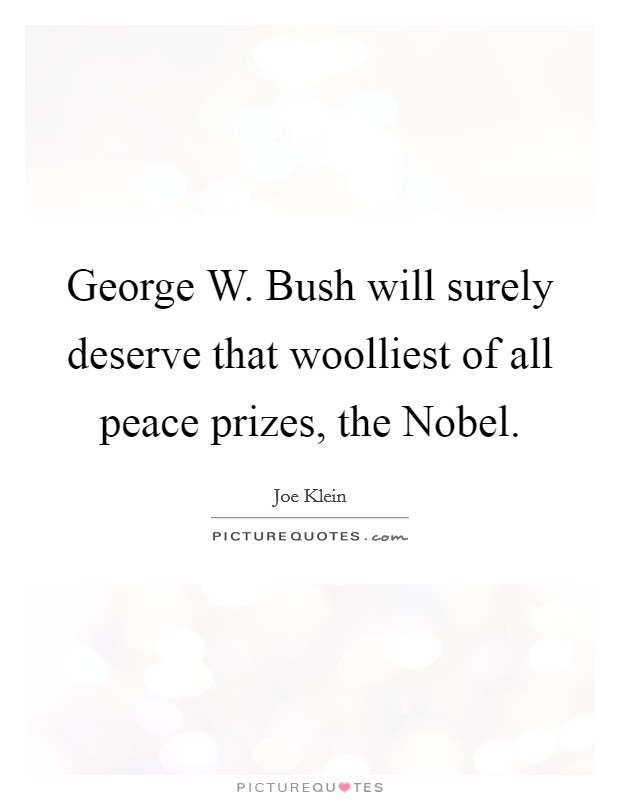 George W. Bush will surely deserve that woolliest of all peace prizes, the Nobel Picture Quote #1